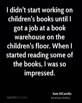 I didn't start working on children's books until I got a job at a book warehouse on the children's floor. When I started reading some of the books, I was so impressed.