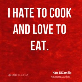 Kate DiCamillo - I hate to cook and love to eat.