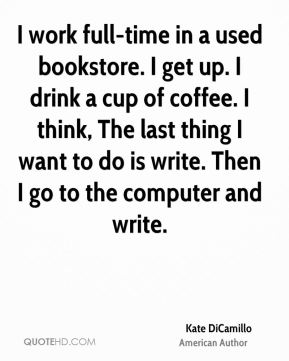 I work full-time in a used bookstore. I get up. I drink a cup of coffee. I think, The last thing I want to do is write. Then I go to the computer and write.