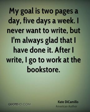 My goal is two pages a day, five days a week. I never want to write, but I'm always glad that I have done it. After I write, I go to work at the bookstore.