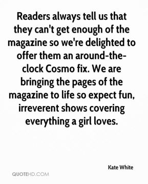 Kate White  - Readers always tell us that they can't get enough of the magazine so we're delighted to offer them an around-the-clock Cosmo fix. We are bringing the pages of the magazine to life so expect fun, irreverent shows covering everything a girl loves.