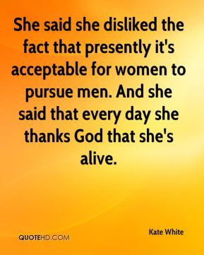 Kate White  - She said she disliked the fact that presently it's acceptable for women to pursue men. And she said that every day she thanks God that she's alive.