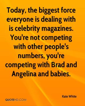 Kate White  - Today, the biggest force everyone is dealing with is celebrity magazines. You're not competing with other people's numbers, you're competing with Brad and Angelina and babies.
