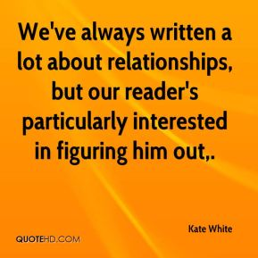 Kate White  - We've always written a lot about relationships, but our reader's particularly interested in figuring him out.