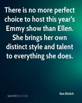 Ken Ehrlich  - There is no more perfect choice to host this year's Emmy show than Ellen. She brings her own distinct style and talent to everything she does.