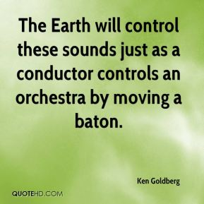 Ken Goldberg  - The Earth will control these sounds just as a conductor controls an orchestra by moving a baton.