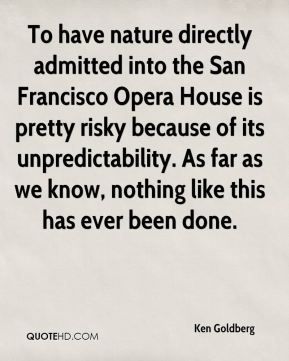 To have nature directly admitted into the San Francisco Opera House is pretty risky because of its unpredictability. As far as we know, nothing like this has ever been done.