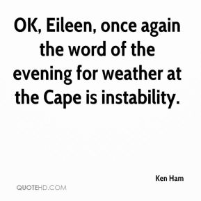 Ken Ham  - OK, Eileen, once again the word of the evening for weather at the Cape is instability.