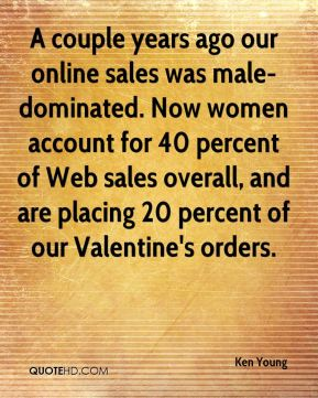 Ken Young  - A couple years ago our online sales was male-dominated. Now women account for 40 percent of Web sales overall, and are placing 20 percent of our Valentine's orders.
