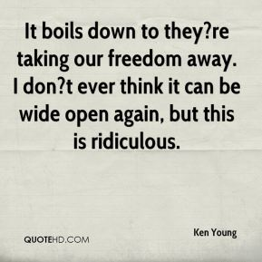 Ken Young  - It boils down to they?re taking our freedom away. I don?t ever think it can be wide open again, but this is ridiculous.