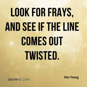 Ken Young  - Look for frays, and see if the line comes out twisted.