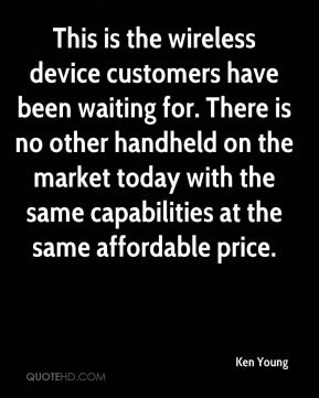 Ken Young  - This is the wireless device customers have been waiting for. There is no other handheld on the market today with the same capabilities at the same affordable price.
