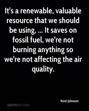 Kent Johnson  - It's a renewable, valuable resource that we should be using, ... It saves on fossil fuel, we're not burning anything so we're not affecting the air quality.