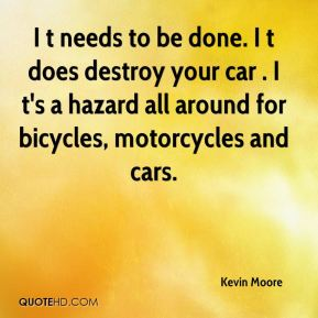 Kevin Moore  - I t needs to be done. I t does destroy your car . I t's a hazard all around for bicycles, motorcycles and cars.
