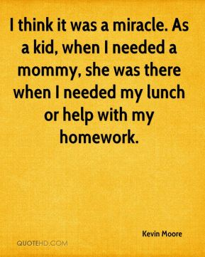 Kevin Moore  - I think it was a miracle. As a kid, when I needed a mommy, she was there when I needed my lunch or help with my homework.