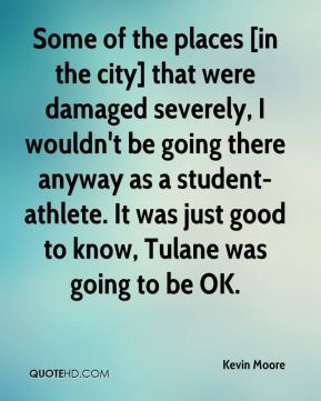 Kevin Moore  - Some of the places [in the city] that were damaged severely, I wouldn't be going there anyway as a student-athlete. It was just good to know, Tulane was going to be OK.