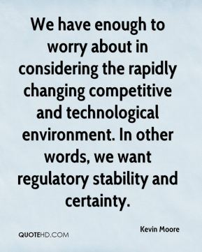 Kevin Moore  - We have enough to worry about in considering the rapidly changing competitive and technological environment. In other words, we want regulatory stability and certainty.