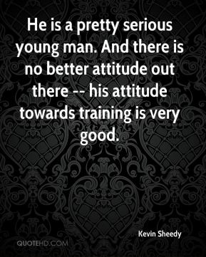 He is a pretty serious young man. And there is no better attitude out there -- his attitude towards training is very good.