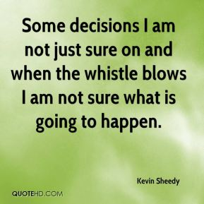 Some decisions I am not just sure on and when the whistle blows I am not sure what is going to happen.