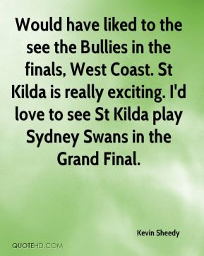 Kevin Sheedy  - Would have liked to the see the Bullies in the finals, West Coast. St Kilda is really exciting. I'd love to see St Kilda play Sydney Swans in the Grand Final.