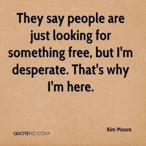 Kim Moore  - They say people are just looking for something free, but I'm desperate. That's why I'm here.