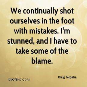 Kraig Terpstra  - We continually shot ourselves in the foot with mistakes. I'm stunned, and I have to take some of the blame.