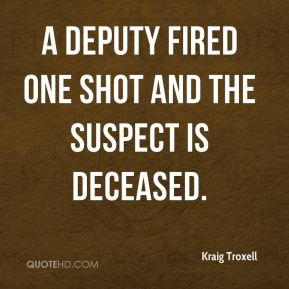 Kraig Troxell  - A deputy fired one shot and the suspect is deceased.