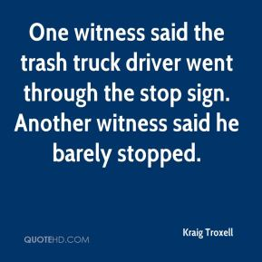 Kraig Troxell  - One witness said the trash truck driver went through the stop sign. Another witness said he barely stopped.