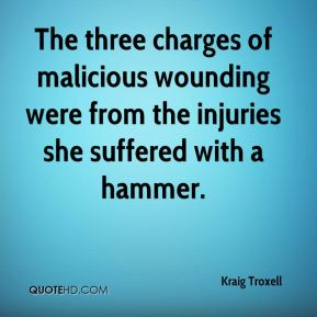 Kraig Troxell  - The three charges of malicious wounding were from the injuries she suffered with a hammer.