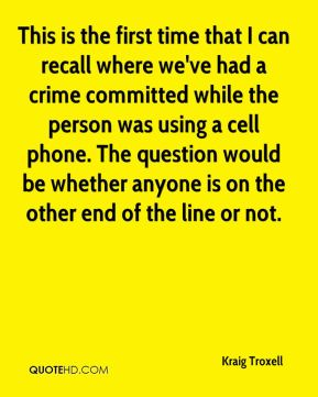 This is the first time that I can recall where we've had a crime committed while the person was using a cell phone. The question would be whether anyone is on the other end of the line or not.