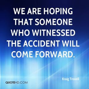 Kraig Troxell  - We are hoping that someone who witnessed the accident will come forward.