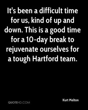 Kurt Melton  - It's been a difficult time for us, kind of up and down. This is a good time for a 10-day break to rejuvenate ourselves for a tough Hartford team.