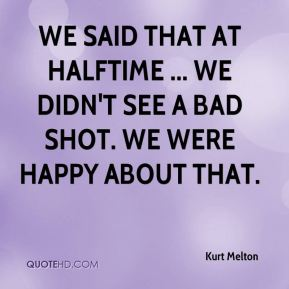 Kurt Melton  - We said that at halftime ... we didn't see a bad shot. We were happy about that.