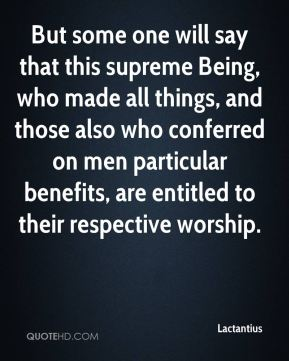 Lactantius - But some one will say that this supreme Being, who made all things, and those also who conferred on men particular benefits, are entitled to their respective worship.