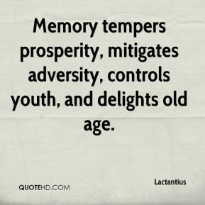 Memory tempers prosperity, mitigates adversity, controls youth, and delights old age.