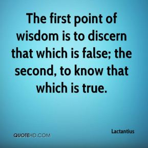 The first point of wisdom is to discern that which is false; the second, to know that which is true.