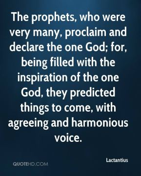 Lactantius - The prophets, who were very many, proclaim and declare the one God; for, being filled with the inspiration of the one God, they predicted things to come, with agreeing and harmonious voice.