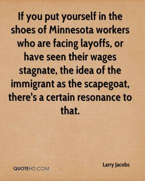 Larry Jacobs  - If you put yourself in the shoes of Minnesota workers who are facing layoffs, or have seen their wages stagnate, the idea of the immigrant as the scapegoat, there's a certain resonance to that.