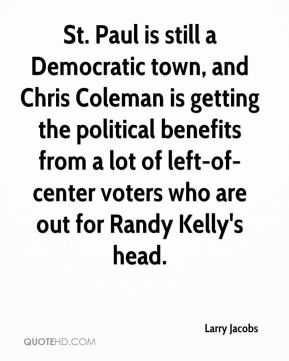 Larry Jacobs  - St. Paul is still a Democratic town, and Chris Coleman is getting the political benefits from a lot of left-of-center voters who are out for Randy Kelly's head.