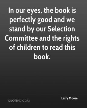 Larry Moore  - In our eyes, the book is perfectly good and we stand by our Selection Committee and the rights of children to read this book.