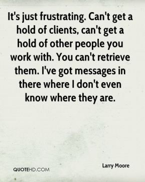 Larry Moore  - It's just frustrating. Can't get a hold of clients, can't get a hold of other people you work with. You can't retrieve them. I've got messages in there where I don't even know where they are.