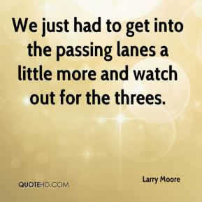 Larry Moore  - We just had to get into the passing lanes a little more and watch out for the threes.