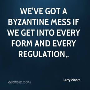 Larry Moore  - We've got a Byzantine mess if we get into every form and every regulation.