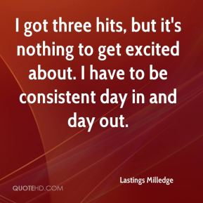 Lastings Milledge  - I got three hits, but it's nothing to get excited about. I have to be consistent day in and day out.