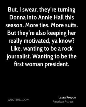 Laura Prepon - But, I swear, they're turning Donna into Annie Hall this season. More ties. More suits. But they're also keeping her really motivated, ya know? Like, wanting to be a rock journalist. Wanting to be the first woman president.