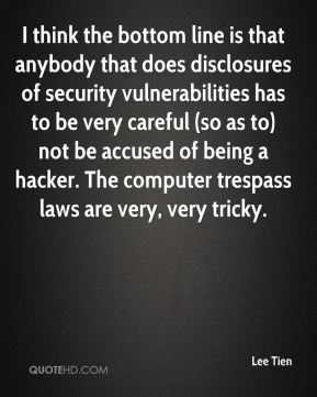 I think the bottom line is that anybody that does disclosures of security vulnerabilities has to be very careful (so as to) not be accused of being a hacker. The computer trespass laws are very, very tricky.