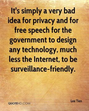 It's simply a very bad idea for privacy and for free speech for the government to design any technology, much less the Internet, to be surveillance-friendly.