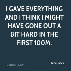 Leisel Jones  - I gave everything and I think I might have gone out a bit hard in the first 100m.