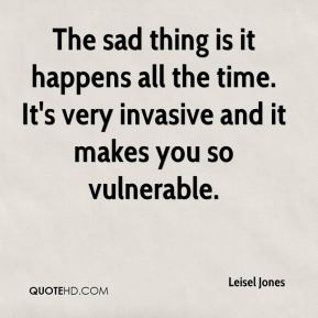 Leisel Jones  - The sad thing is it happens all the time. It's very invasive and it makes you so vulnerable.