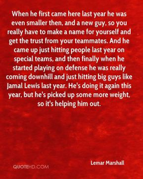 Lemar Marshall  - When he first came here last year he was even smaller then, and a new guy, so you really have to make a name for yourself and get the trust from your teammates. And he came up just hitting people last year on special teams, and then finally when he started playing on defense he was really coming downhill and just hitting big guys like Jamal Lewis last year. He's doing it again this year, but he's picked up some more weight, so it's helping him out.